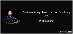 Don't need to say please to no man for a happy tune. - Neil Diamond