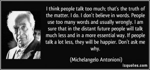 think people talk too much; that's the truth of the matter. I do. I ...