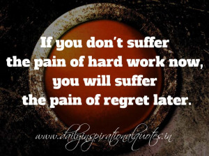 If you don't suffer the pain of hard work now, you will suffer the ...