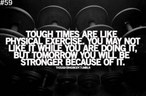 Motivational Quote: Tough Times Are Like Physical Exercise. You May ...