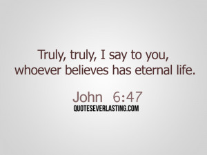 ... , truly, I say to you, whoever believes has eternal life. - John 6:47