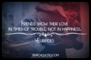 Friends show their love - in times of trouble, not in happiness.