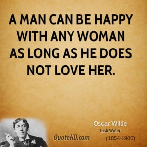 man can be happy with any woman as long as he does not love her.