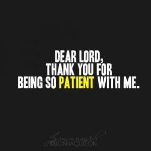 Lord thank You for being patient with me.