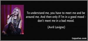 ... if I'm in a good mood - don't meet me in a bad mood. - Avril Lavigne