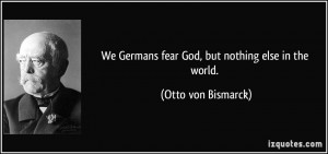 We Germans fear God, but nothing else in the world. - Otto von ...