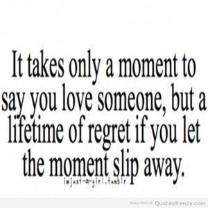 ... Love Someone, But A Lifetime Of Regret If You Let The Moment Slip Away