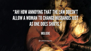 Ah! how annoying that the law doesn't allow a woman to change husbands ...