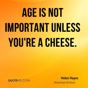 Age is not important unless you're a cheese.