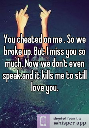 You cheated on me . So we broke up. But I miss you so much. Now we don ...