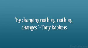 "By changing nothing, nothing changes."" – Tony Robbins"