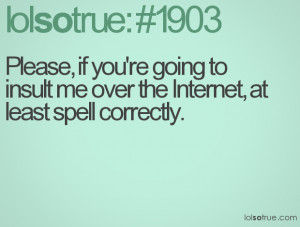 Please, if you're going to insult me over the Internet, at least spell ...