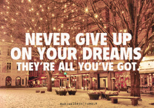 wanderlust in my veins, Never give up on your dreams. They are all ...