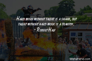 talent-Hard work without talent is a shame, but talent without hard ...