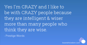 Yes I'm CRAZY and I like to be with CRAZY people because they are ...
