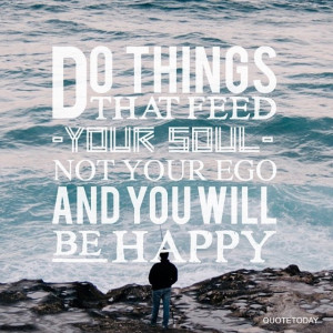 DO THINGS THAT FEED YOUR SOUL NOT YOUR EGO AND YOU WILL BE HAPPY ...