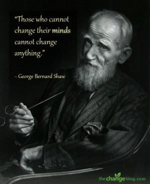 "... change their minds cannot change anything."" ~ George Bernard Shaw"