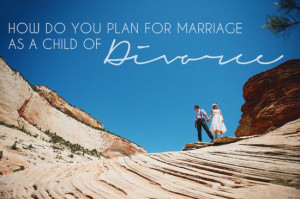How do you plan for marriage as a child of divorce? The comments on ...