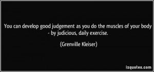 You can develop good judgement as you do the muscles of your body - by ...