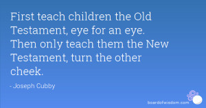 ... Old Testament, eye for an eye. Then only teach them the New Testament