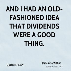 James MacArthur - And I had an old-fashioned idea that dividends were ...