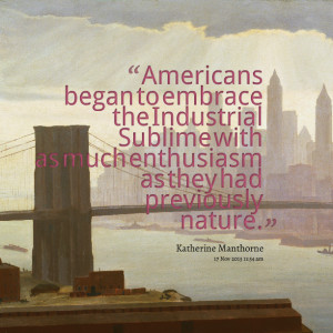 Quotes Picture: americans began to embrace the industrial sublime with ...