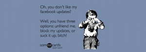 don t like my facebook updates well you have three options unfriend me ...