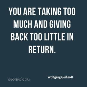 ... - You are taking too much and giving back too little in return