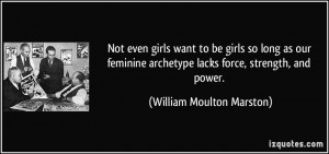... feminine archetype lacks force, strength, and power. - William Moulton