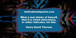 ... which determines, or rather indicates, his fate. -Henry David Thoreau