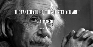 quote Albert Einstein the faster you go the shorter you 41077