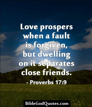 Love prospers when a fault is forgiven, but dwelling on it separates ...