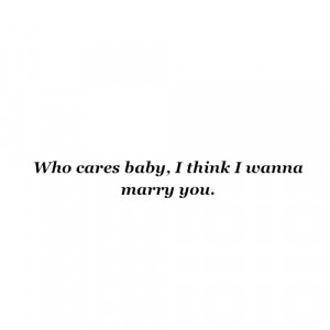 Who cares baby, i think i wanna marry you. – Fact Quote