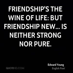 Friendship's the wine of life: but friendship new... is neither strong ...