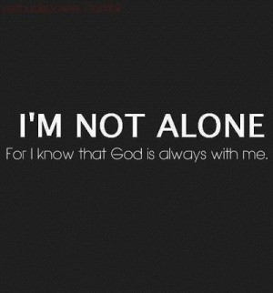 not alone for I know that God is always with me.