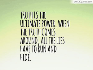 Truth is the ultimate power. When the truth comes around, all the lies ...