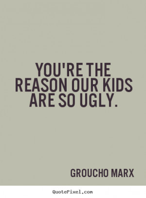 Groucho Marx picture quote - You're the reason our kids are so ugly ...