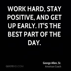 George Allen, Sr. - Work hard, stay positive, and get up early. It's ...