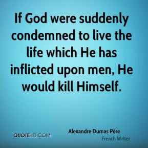 If God were suddenly condemned to live the life which He has inflicted ...
