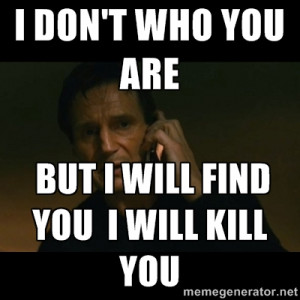 ... neeson taken - I don't who you are But i will find you i will kill you