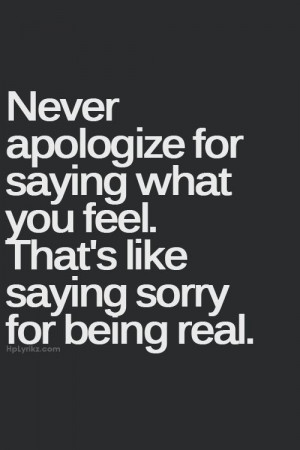 Never apologize for saying what you feel. That's like saying sorry for ...