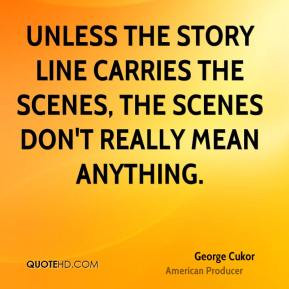 George Cukor - Unless the story line carries the scenes, the scenes ...