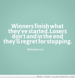Winners finish what they've started. Losers don't, and in the end they ...