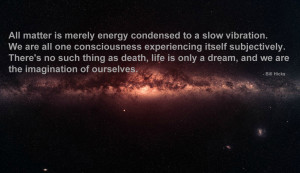 ... is merely energy condensed to a slow vibration…