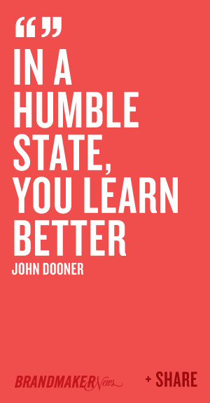 In a humble state, you learn better -John Dooner