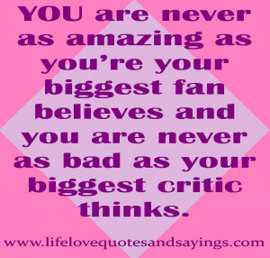 ... your biggest fan believes and you are never as bad as your biggest