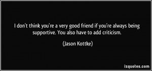 ... being supportive. You also have to add criticism. - Jason Kottke