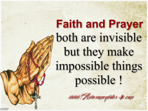 Faith and prayer both are invisible, but they make impossible things ...