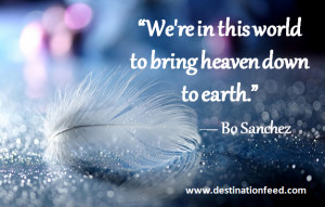 "... We're in this world to bring heaven down to earth."" ― Bo Sanchez"