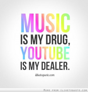 Music is my drug, YouTube is my dealer.